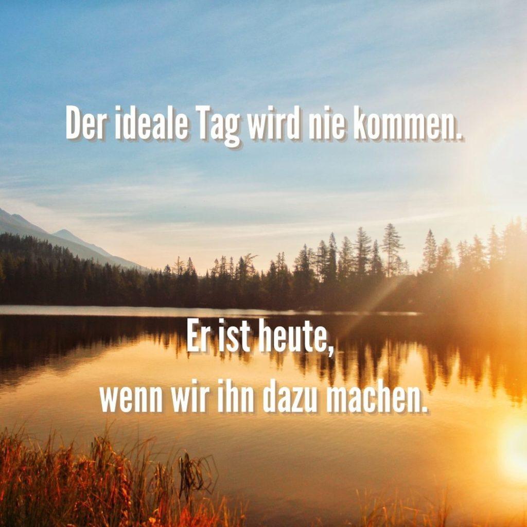 Der ideale Tag wird nie kommen. Er ist heute, wenn wir ihn dazu machen.  Quelle: healthyfeelings.de, erstellt mit canva.com
