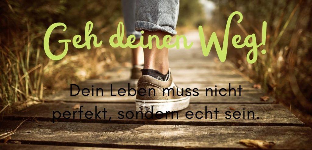 Geh deinen Weg. Dein Leben muss nicht perfekt, sondern echt sein. Quelle: healthyfeelings.de - erstellt mit canva.com