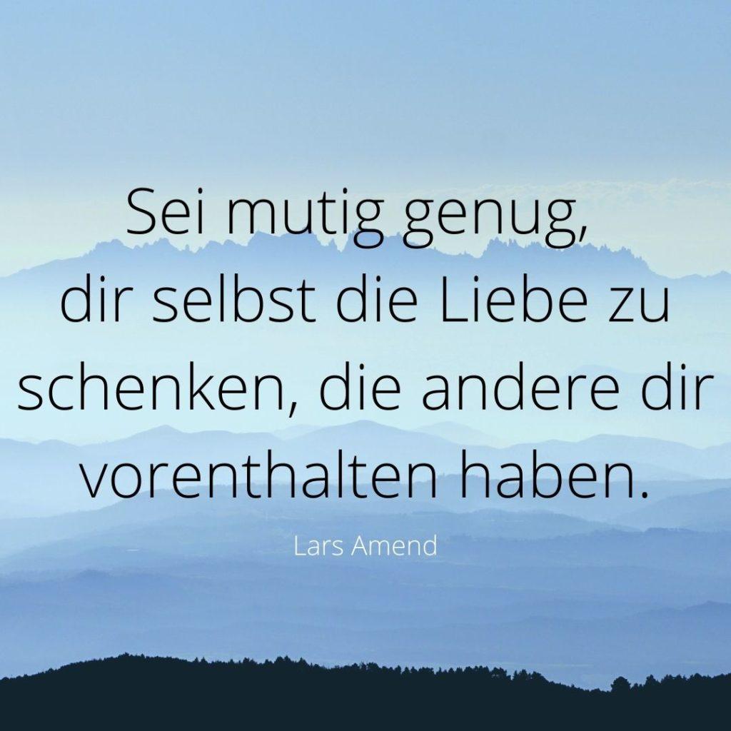 Sei mutig dir selbst die Liebe zu schenken, die andere dir vorenthalten haben. Lars Amend Bild-Quelle: healthyfeelings.de – erstellt mit canva.com