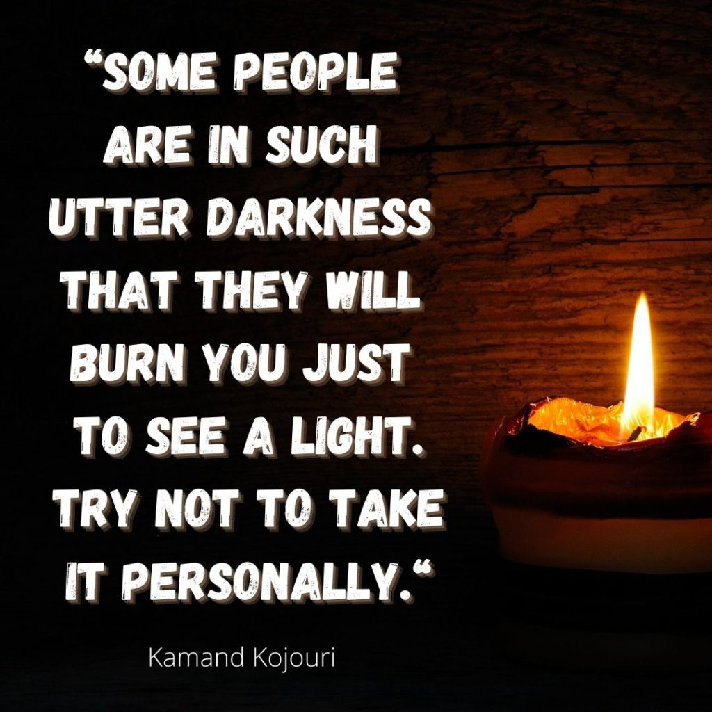 Some people are in such utter darkness that they will burn you just to see a light. Try not to take it personally. Kamand Kojouri   Quelle: healthyfeelings.de – erstellt mit canva.com