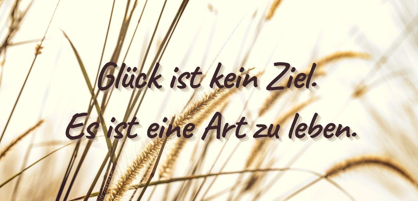 Glück ist kein Ziel. Glück ist eine Art zu Leben.Quelle: healthyfeelings.de, erstellt mit canva.com
